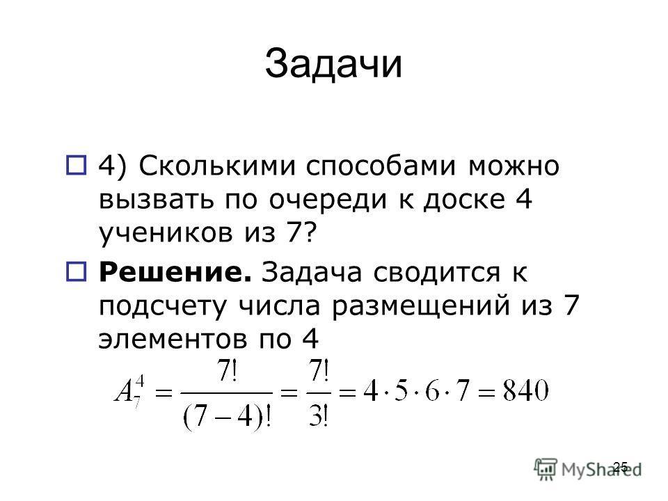 Задачи 4) Сколькими способами можно вызвать по очереди к доске 4 учеников из 7? Решение. Задача сводится к подсчету числа размещений из 7 элементов по 4 25