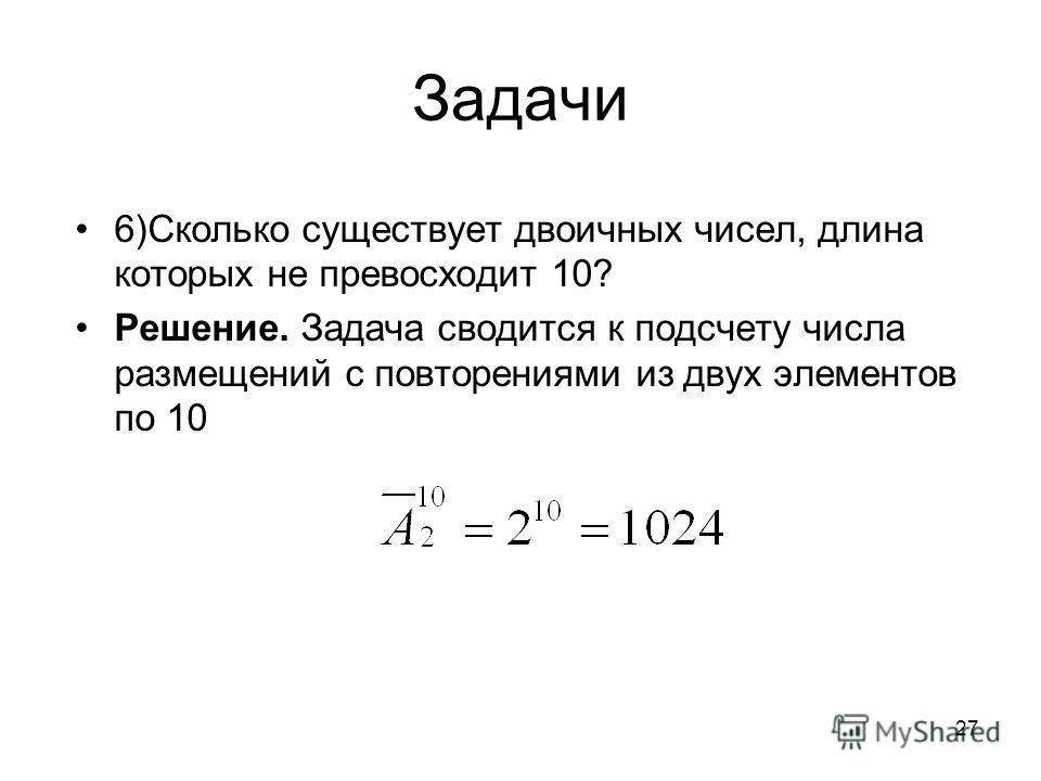 Задачи 6)Сколько существует двоичных чисел, длина которых не превосходит 10? Решение. Задача сводится к подсчету числа размещений с повторениями из двух элементов по 10 27
