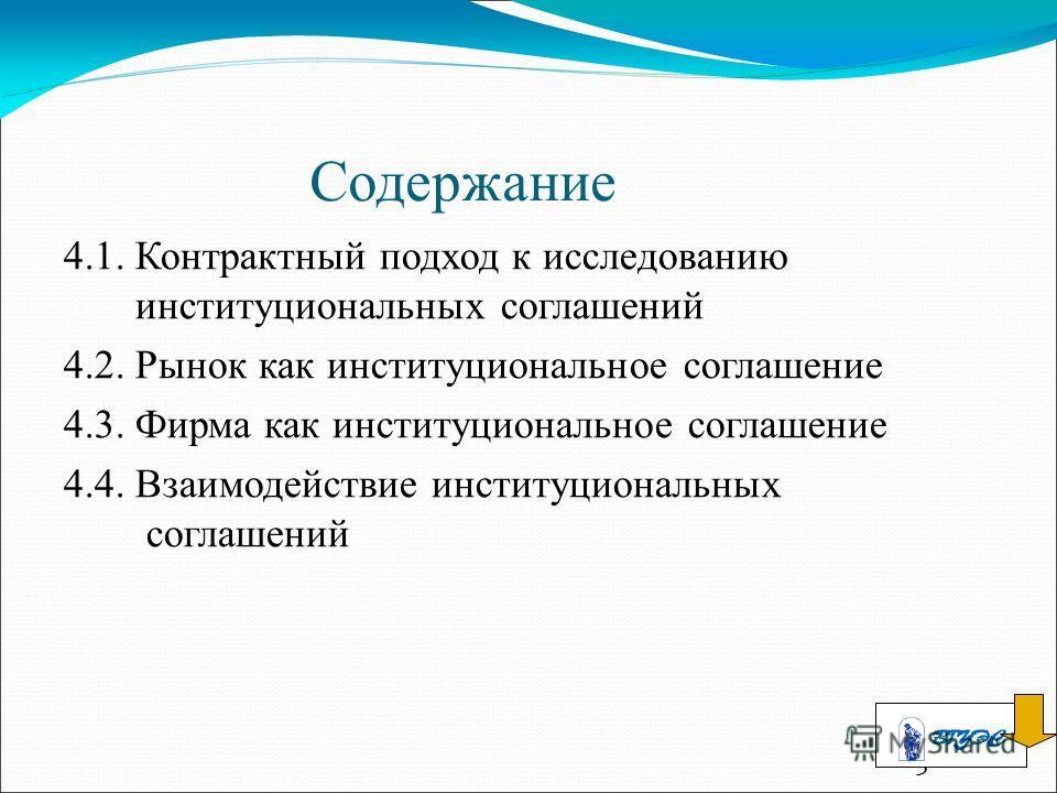 3 Содержание 4.1. Контрактный подход к исследованию институциональных соглашений 4.2. Рынок как институциональное соглашение 4.3. Фирма как институциональное соглашение 4.4. Взаимодействие институциональных соглашений