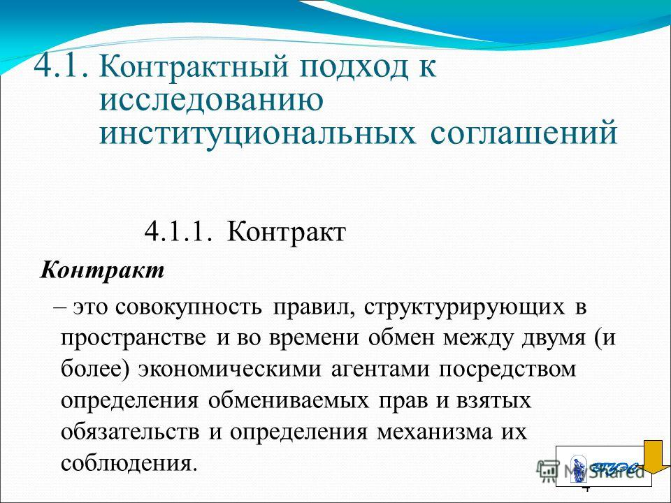 4 4.1. Контрактный подход к исследованию институциональных соглашений 4.1.1. Контракт Контракт – это совокупность правил, структурирующих в пространстве и во времени обмен между двумя (и более) экономическими агентами посредством определения обменива