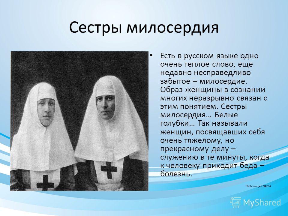 Сестры милосердия Есть в русском языке одно очень теплое слово, еще недавно несправедливо забытое – милосердие. Образ женщины в сознании многих неразрывно связан с этим понятием. Сестры милосердия… Белые голубки… Так называли женщин, посвящавших себя