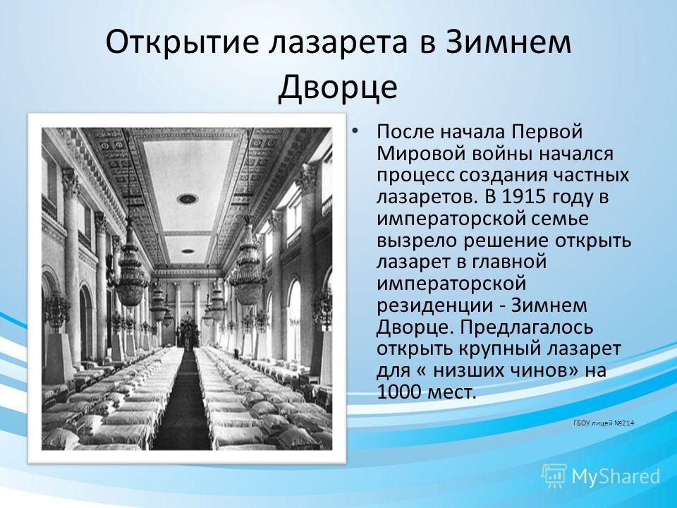 Открытие лазарета в Зимнем Дворце После начала Первой Мировой войны начался процесс создания частных лазаретов. В 1915 году в императорской семье вызрело решение открыть лазарет в главной императорской резиденции - Зимнем Дворце. Предлагалось открыть