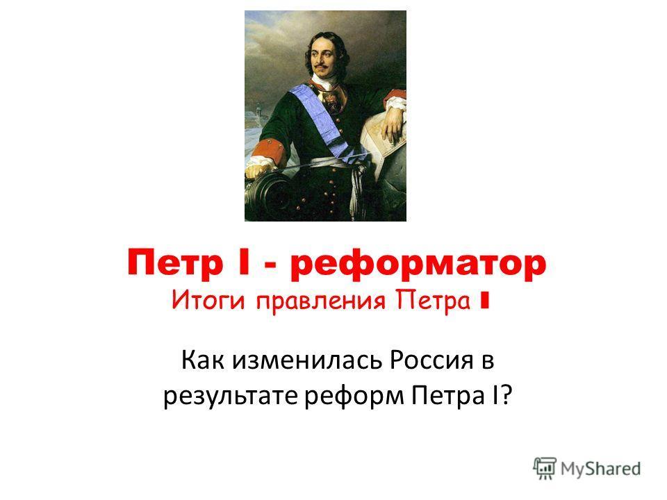 Петр I - реформатор Итоги правления Петра I Как изменилась Россия в результате реформ Петра I?