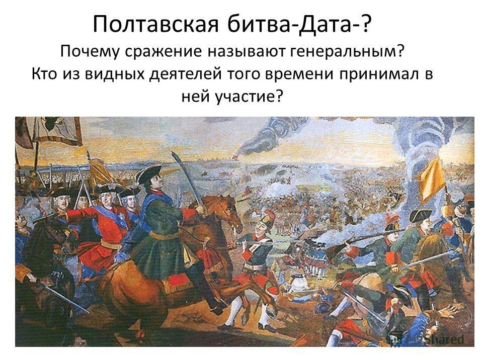 Полтавская битва-Дата-? Почему сражение называют генеральным? Кто из видных деятелей того времени принимал в ней участие?