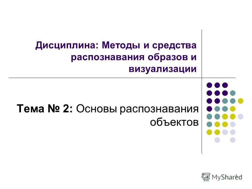 1 Дисциплина: Методы и средства распознавания образов и визуализации Тема 2: Основы распознавания объектов
