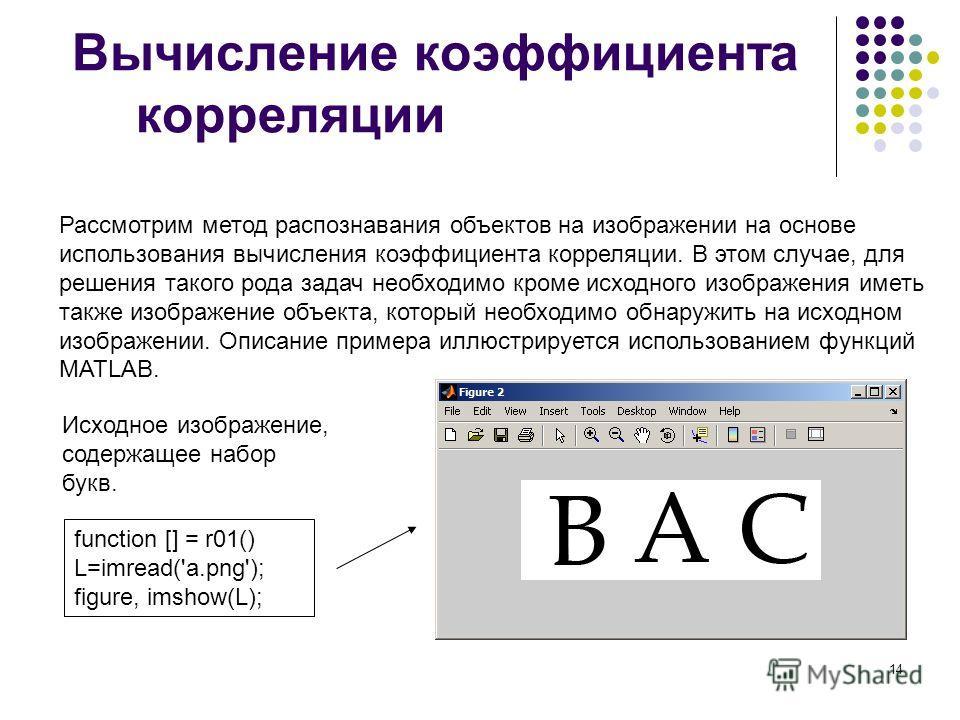 14 Вычисление коэффициента корреляции Рассмотрим метод распознавания объектов на изображении на основе использования вычисления коэффициента корреляции. В этом случае, для решения такого рода задач необходимо кроме исходного изображения иметь также и