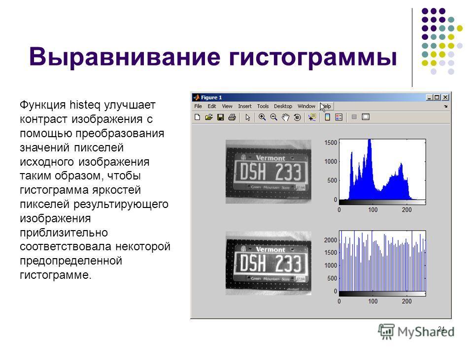 24 Выравнивание гистограммы Функция histeq улучшает контраст изображения с помощью преобразования значений пикселей исходного изображения таким образом, чтобы гистограмма яркостей пикселей результирующего изображения приблизительно соответствовала не