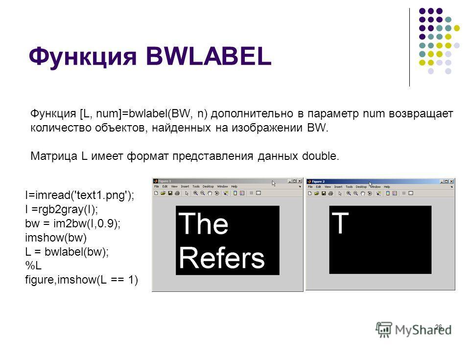 26 Функция BWLABEL Функция [L, num]=bwlabel(BW, n) дополнительно в параметр num возвращает количество объектов, найденных на изображении BW. Матрица L имеет формат представления данных double. I=imread('text1.png'); I =rgb2gray(I); bw = im2bw(I,0.9);