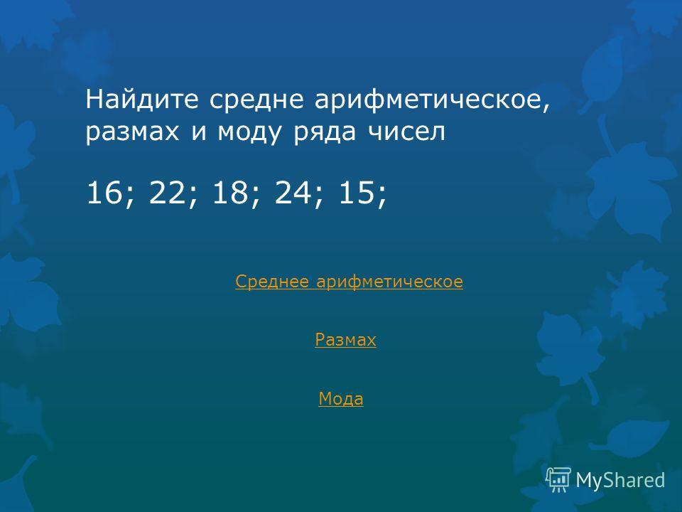 Найдите средне арифметическое, размах и моду ряда чисел 16; 22; 18; 24; 15; Среднее арифметическое Размах Мода