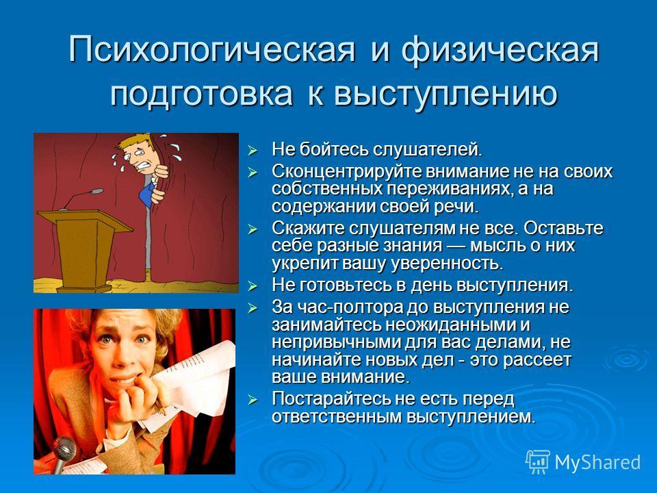 Психологическая и физическая подготовка к выступлению Не бойтесь слушателей. Не бойтесь слушателей. Сконцентрируйте внимание не на своих собственных переживаниях, а на содержании своей речи. Сконцентрируйте внимание не на своих собственных переживани