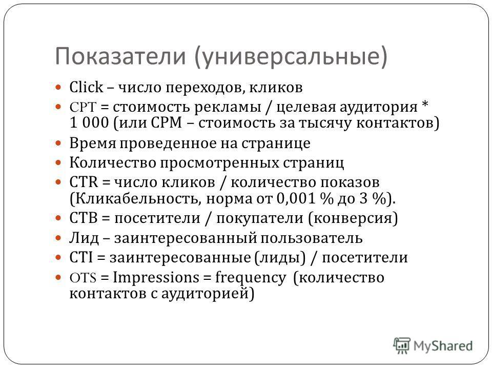 Показатели ( универсальные ) Click – число переходов, кликов CPT = стоимость рекламы / целевая аудитория * 1 000 ( или CPM – стоимость за тысячу контактов ) Время проведенное на странице Количество просмотренных страниц CTR = число кликов / количеств