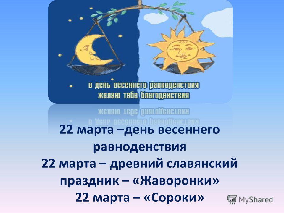 22 марта –день весеннего равноденствия 22 марта – древний славянский праздник – «Жаворонки» 22 марта – «Сороки»