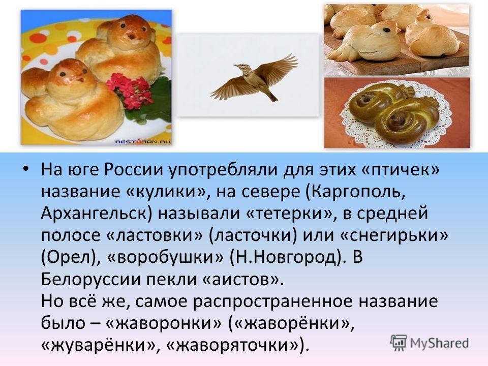 На юге России употребляли для этих «птичек» название «кулики», на севере (Каргополь, Архангельск) называли «тетерки», в средней полосе «ластовки» (ласточки) или «снегирьки» (Орел), «воробушки» (Н.Новгород). В Белоруссии пекли «аистов». Но всё же, сам