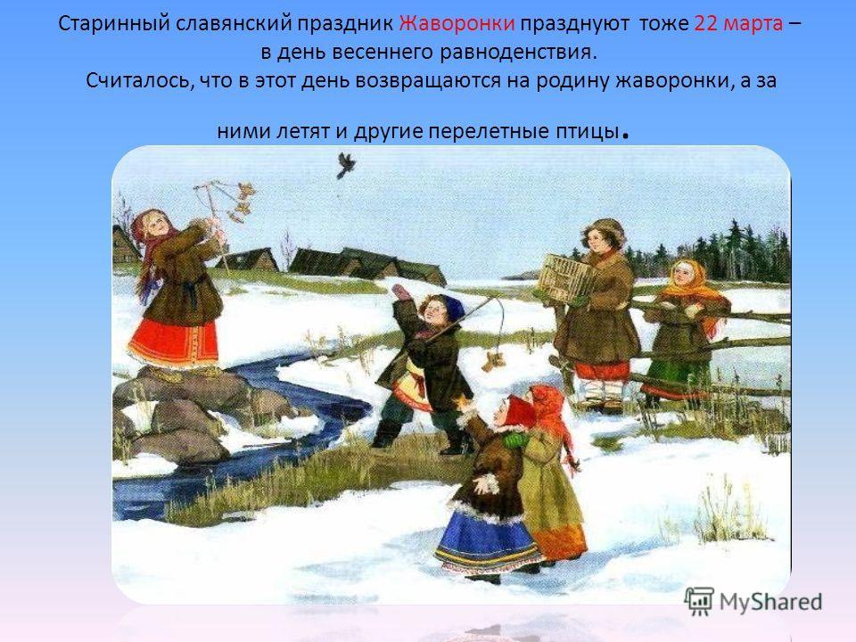 Старинный славянский праздник Жаворонки празднуют тоже 22 марта – в день весеннего равноденствия. Считалось, что в этот день возвращаются на родину жаворонки, а за ними летят и другие перелетные птицы.