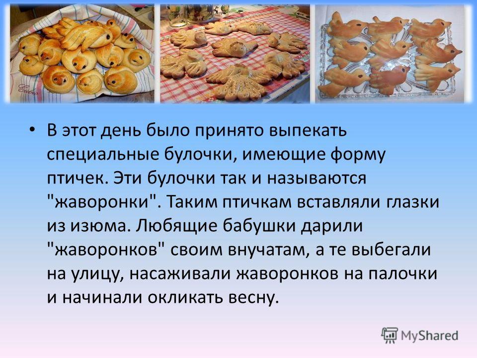В этот день было принято выпекать специальные булочки, имеющие форму птичек. Эти булочки так и называются