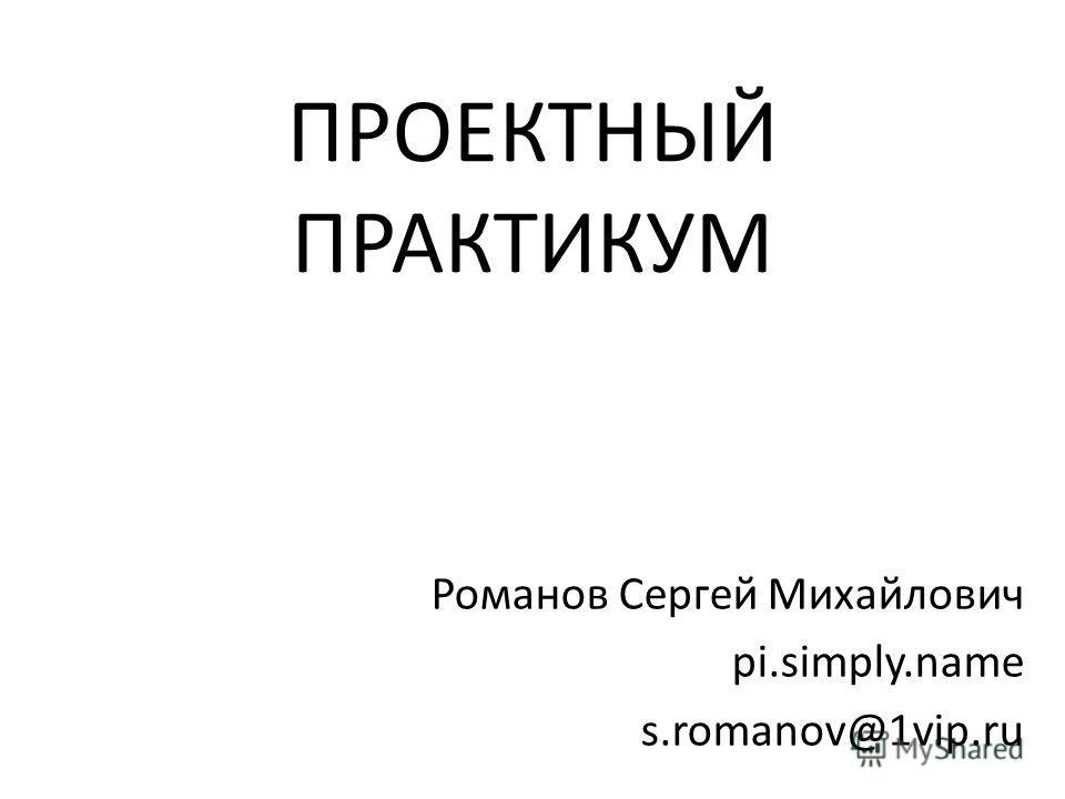 ПРОЕКТНЫЙ ПРАКТИКУМ Романов Сергей Михайлович pi.simply.name s.romanov@1vip.ru