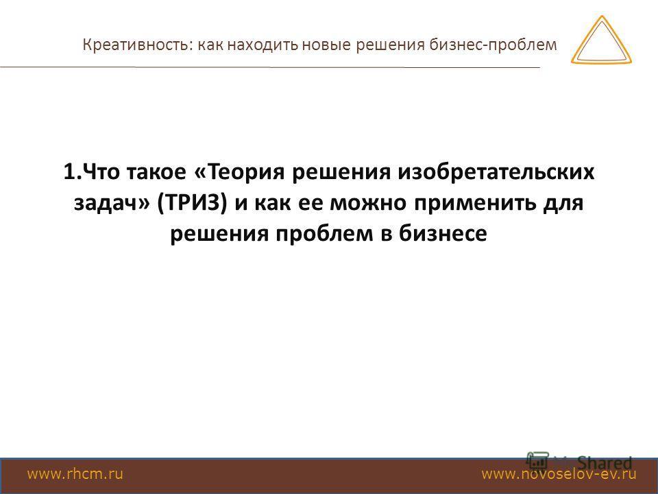 Креативность: как находить новые решения бизнес-проблем 1.Что такое «Теория решения изобретательских задач» (ТРИЗ) и как ее можно применить для решения проблем в бизнесе www.rhcm.ru www.novoselov-ev.ru