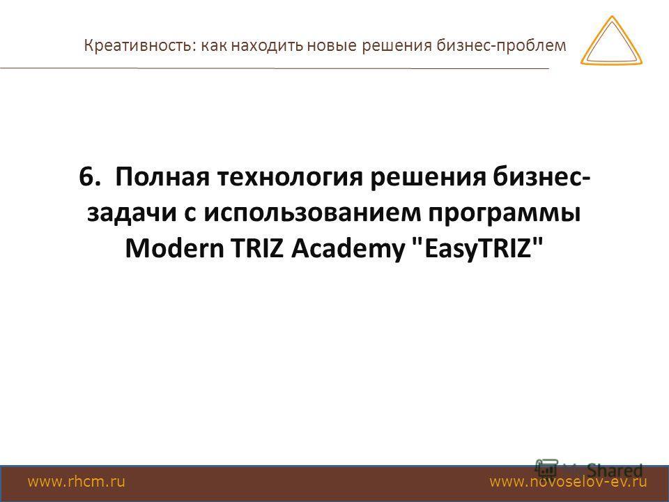 Креативность: как находить новые решения бизнес-проблем 6. Полная технология решения бизнес- задачи с использованием программы Моdern TRIZ Academy EasyTRIZ www.rhcm.ru www.novoselov-ev.ru