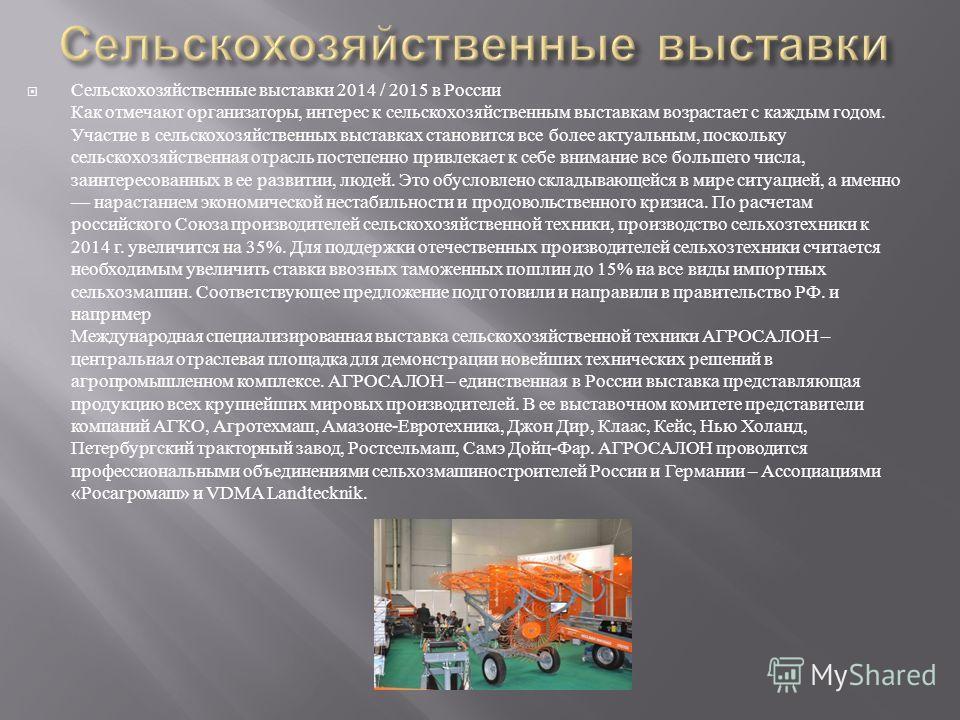 Сельскохозяйственные выставки 2014 / 2015 в России Как отмечают организаторы, интерес к сельскохозяйственным выставкам возрастает с каждым годом. Участие в сельскохозяйственных выставках становится все более актуальным, поскольку сельскохозяйственная