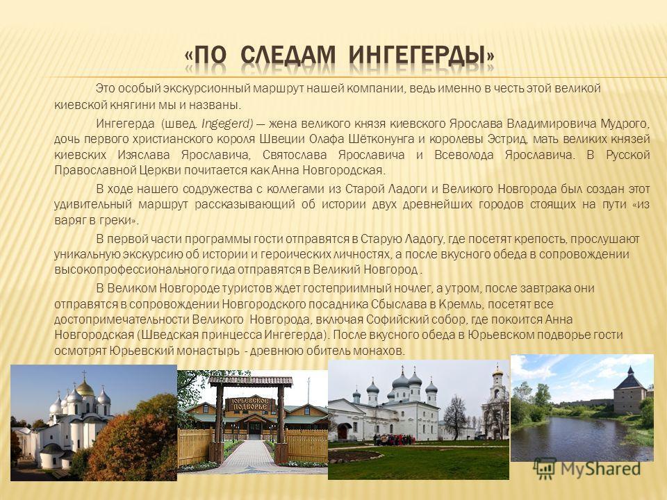 Это особый экскурсионный маршрут нашей компании, ведь именно в честь этой великой киевской княгини мы и названы. Ингегерда (швед. Ingegerd) жена великого князя киевского Ярослава Владимировича Мудрого, дочь первого христианского короля Швеции Олафа Ш