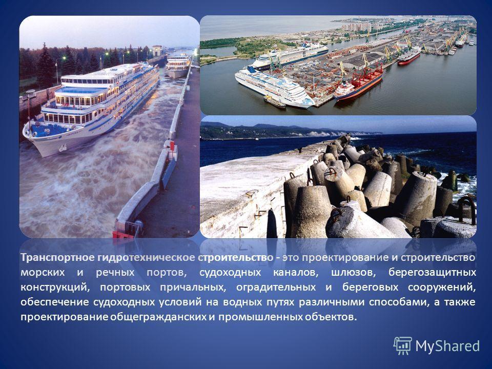 Транспортное гидротехническое строительство - это проектирование и строительство морских и речных портов, судоходных каналов, шлюзов, берегозащитных конструкций, портовых причальных, оградительных и береговых сооружений, обеспечение судоходных услови