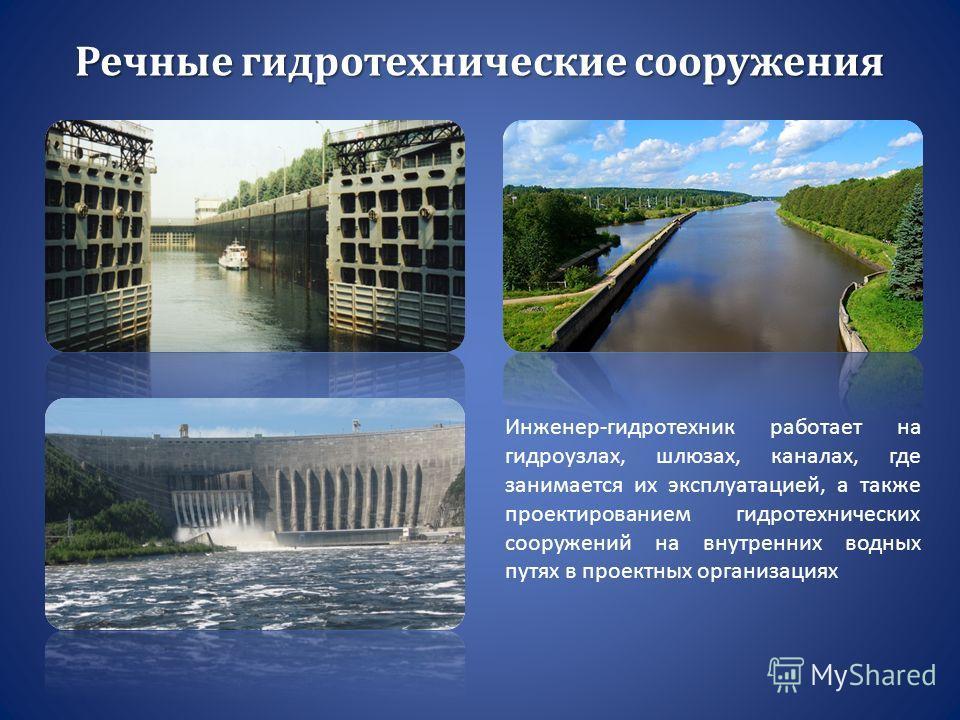 Речные гидротехнические сооружения Инженер-гидротехник работает на гидроузлах, шлюзах, каналах, где занимается их эксплуатацией, а также проектированием гидротехнических сооружений на внутренних водных путях в проектных организациях