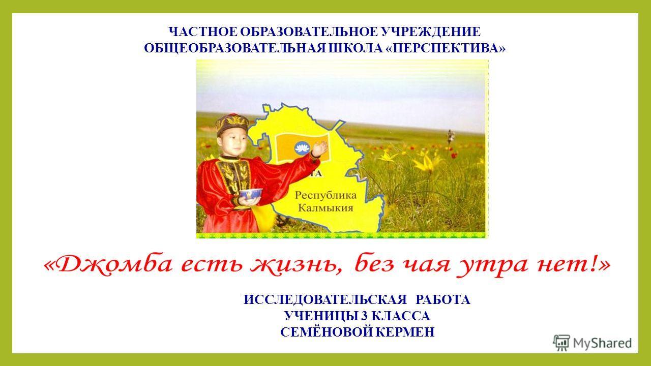 ИССЛЕДОВАТЕЛЬСКАЯ РАБОТА УЧЕНИЦЫ 3 КЛАССА СЕМЁНОВОЙ КЕРМЕН ЧАСТНОЕ ОБРАЗОВАТЕЛЬНОЕ УЧРЕЖДЕНИЕ ОБЩЕОБРАЗОВАТЕЛЬНАЯ ШКОЛА «ПЕРСПЕКТИВА»
