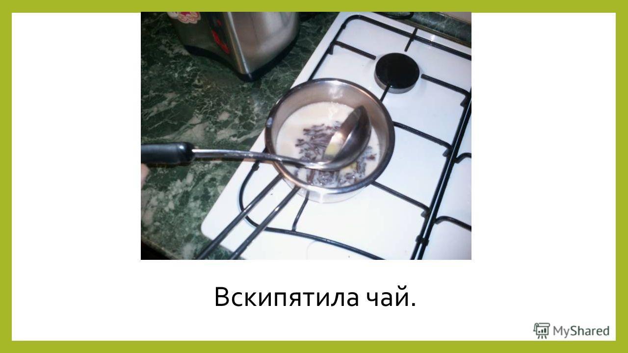 Вскипятила чай.