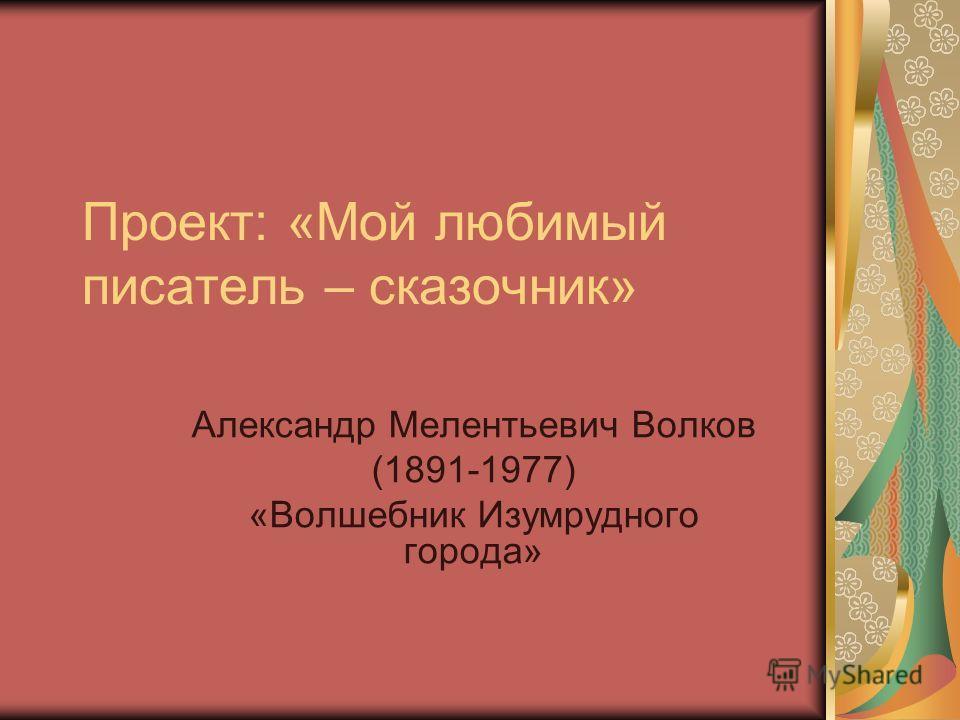 Проект: «Мой любимый писатель – сказочник» Александр Мелентьевич Волков (1891-1977) «Волшебник Изумрудного города»
