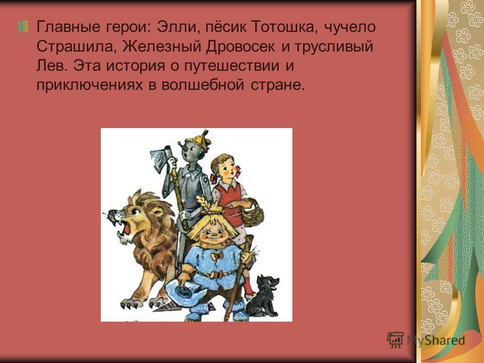 Главные герои: Элли, пёсик Тотошка, чучело Страшила, Железный Дровосек и трусливый Лев. Эта история о путешествии и приключениях в волшебной стране.