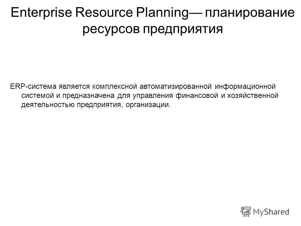 Enterprise Resource Planning планирование ресурсов предприятия ERP-система является комплексной автоматизированной информационной системой и предназначена для управления финансовой и хозяйственной деятельностью предприятия, организации.