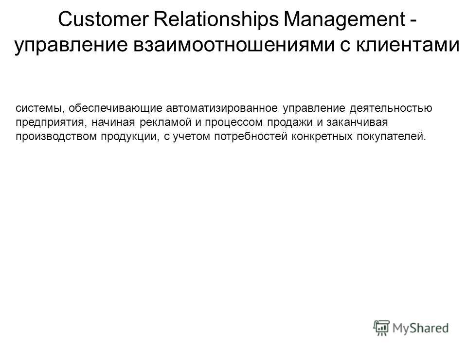 Customer Relationships Management - управление взаимоотношениями с клиентами системы, обеспечивающие автоматизированное управление деятельностью предприятия, начиная рекламой и процессом продажи и заканчивая производством продукции, с учетом потребно