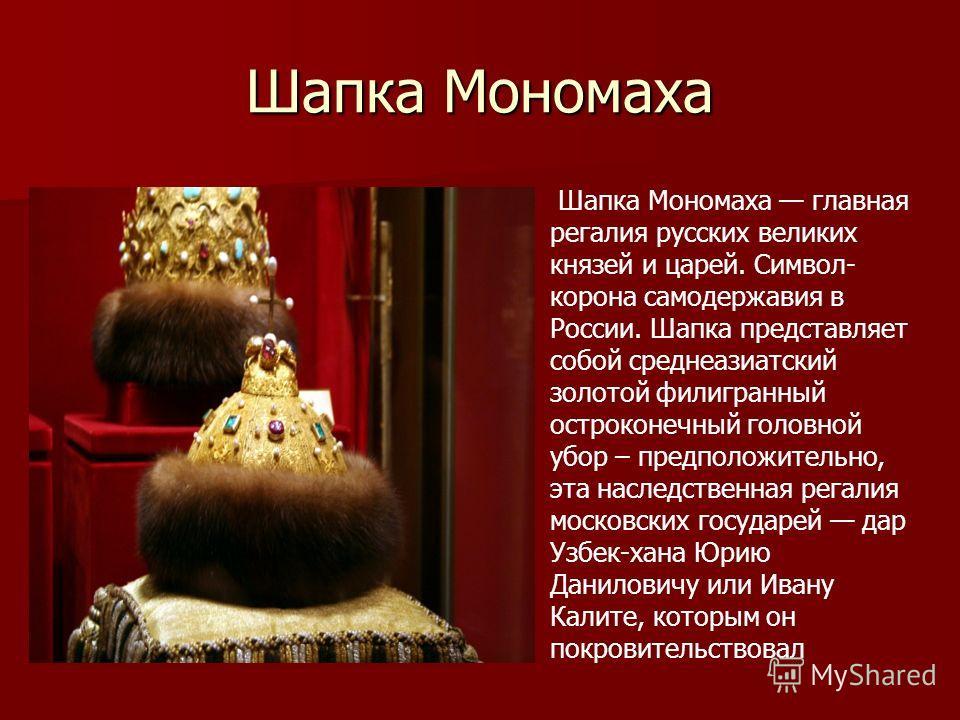 Шапка Мономаха Шапка Мономаха главная регалия русских великих князей и царей. Символ- корона самодержавия в России. Шапка представляет собой среднеазиатский золотой филигранный остроконечный головной убор – предположительно, эта наследственная регали