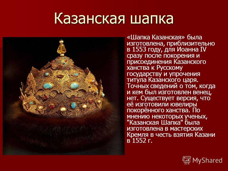 Казанская шапка «Шапка Казанская» была изготовлена, приблизительно в 1553 году, для Иоанна IV сразу после покорения и присоединения Казанского ханства к Русскому государству и упрочения титула Казанского царя. Точных сведений о том, когда и кем был и