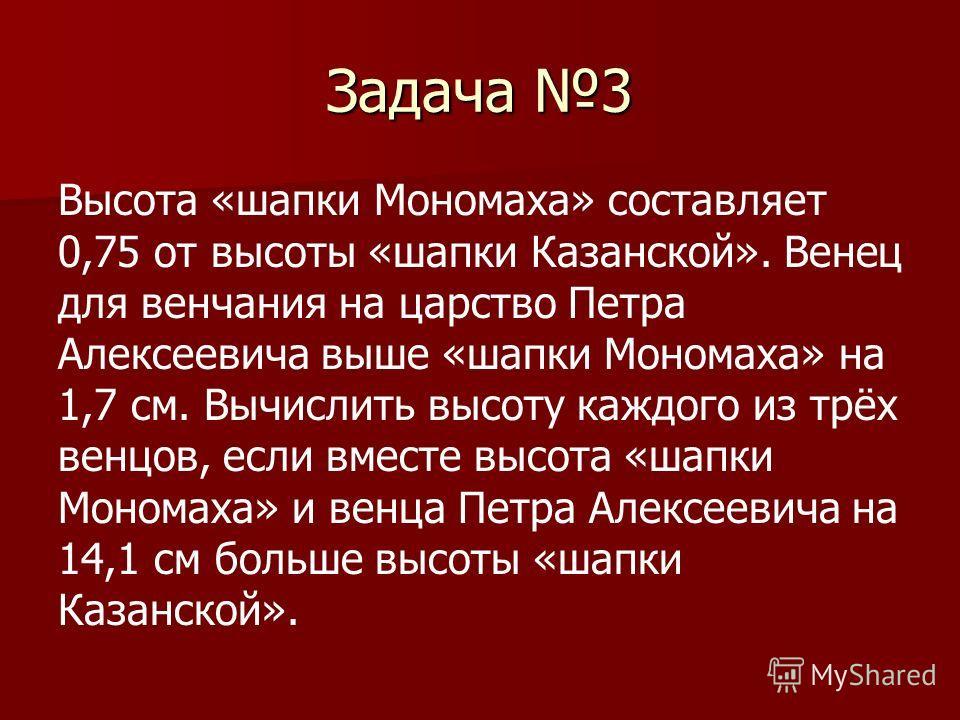 Задача 3 Высота «шапки Мономаха» составляет 0,75 от высоты «шапки Казанской». Венец для венчания на царство Петра Алексеевича выше «шапки Мономаха» на 1,7 см. Вычислить высоту каждого из трёх венцов, если вместе высота «шапки Мономаха» и венца Петра