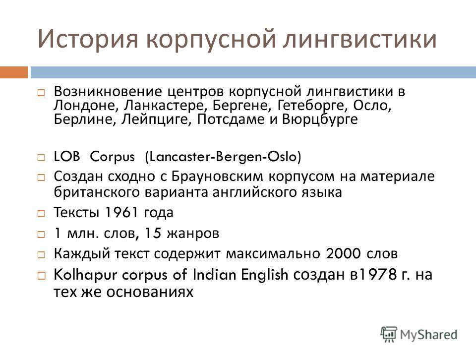 Начало корпусной лингвистики BTANT 129 w5 1960 г. – Н. Фрэнсис и Г. Кучера (W.N. Francis and H. Kučera, Brown University, Providence, RI) начинают работу над Брауновским корпусом английского языка – первым лингвистическим электронным корпусом текстов