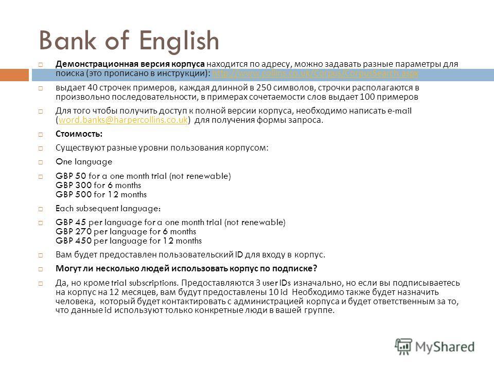 Bank of English Bank of English – это название корпуса COBUILD, собрание английских текстов. Корпус был основан издательством Collins и University of Birmingham в 1991 году Корпус содержит тексты из тысяч разных источников. В основном это тексты из В