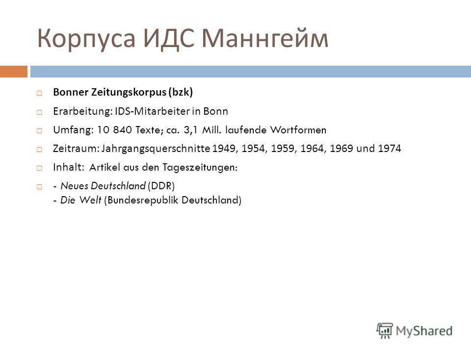 Корпуса немецкого языка 1. http://www.ids-mannheim.de/kl/projekte/korpora/http://www.ids-mannheim.de/kl/projekte/korpora/ Die Korpora geschriebener Gegenwartssprache des IDS bilden mit über 2.2 Milliarden Wörtern die weltweit größte linguistisch moti