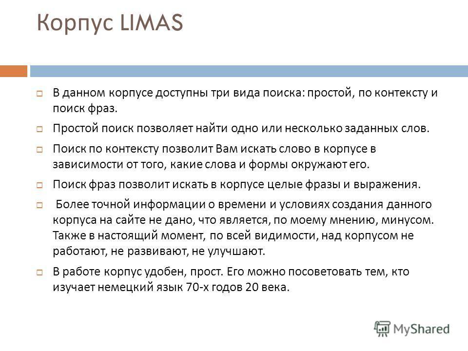 Корпус LIMAS Содержание корпуса : Корпус содержит 500 источников и более миллиона слов. Здесь собраны как полные сочинения, так и отрывки из произведений различных жанров, изданных в 1970 году. Все сочинения разбиты рубрики, которые в свою очередь им