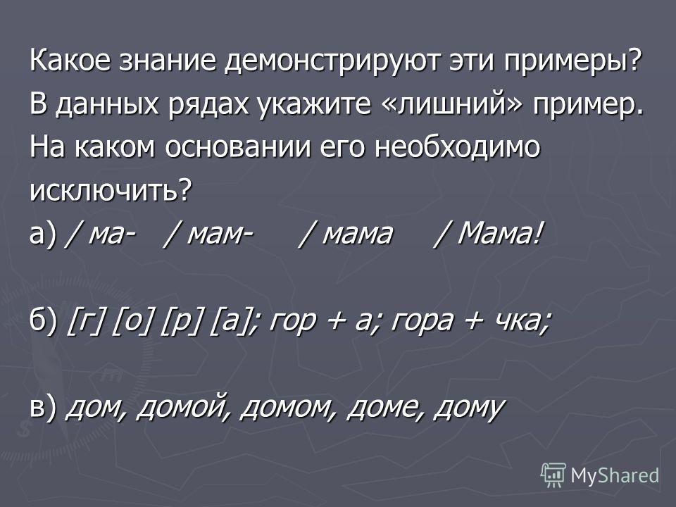 Какое знание демонстрируют эти примеры? В данных рядах укажите «лишний» пример. На каком основании его необходимо исключить? а) / ма-/ мам-/ мама/ Мама! б) [г] [о] [р] [а]; гор + а; гора + чка; в) дом, домой, домом, доме, дому