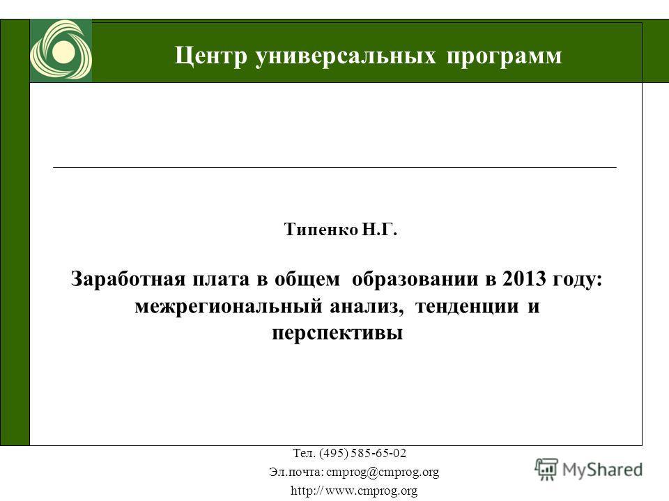 Центр универсальных программ Тел. (495) 585-65-02 Эл.почта: cmprog@cmprog.org http:// www.cmprog.org Типенко Н.Г. Заработная плата в общем образовании в 2013 году: межрегиональный анализ, тенденции и перспективы