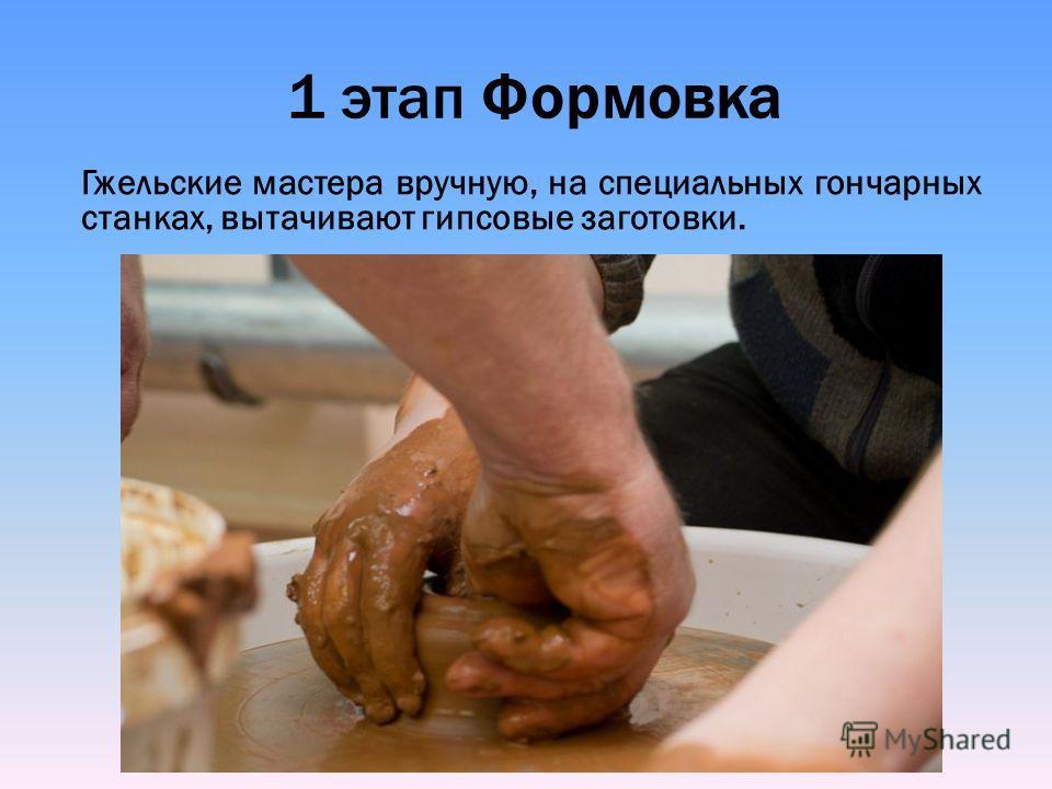 1 этап Формовка Гжельские мастера вручную, на специальных гончарных станках, вытачивают гипсовые заготовки.