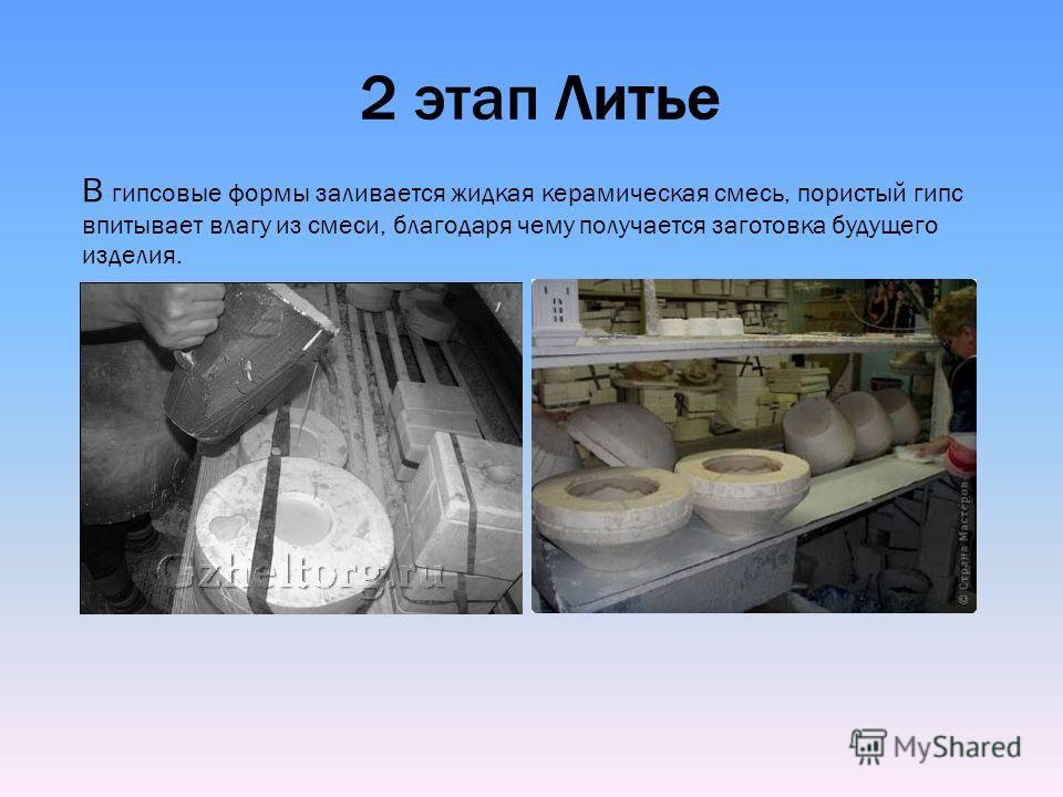 2 этап Литье В гипсовые формы заливается жидкая керамическая смесь, пористый гипс впитывает влагу из смеси, благодаря чему получается заготовка будущего изделия.