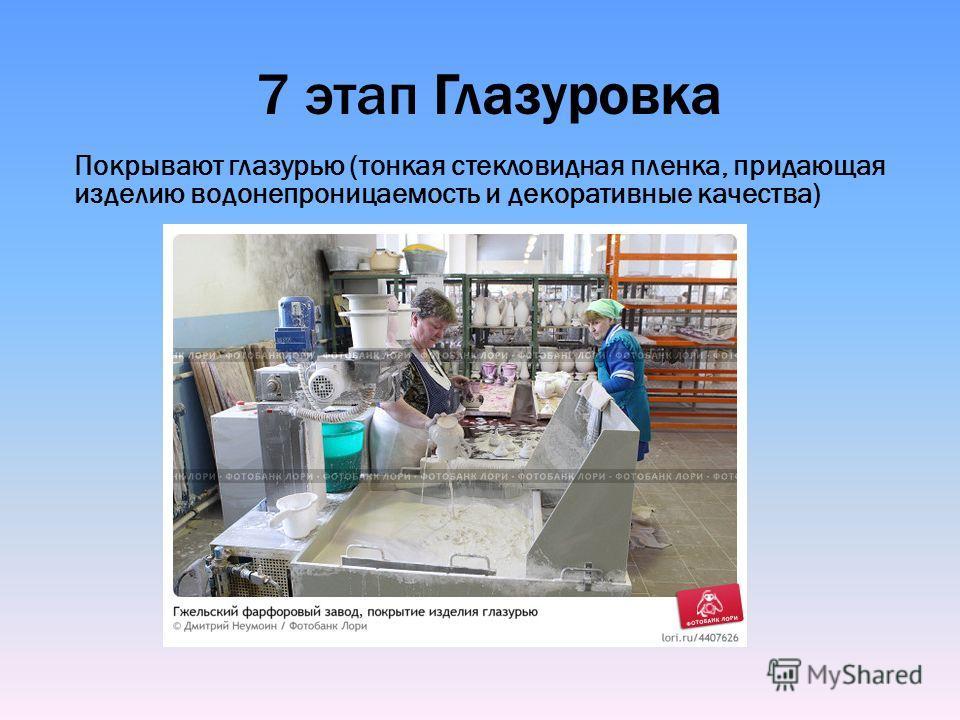 7 этап Глазуровка Покрывают глазурью (тонкая стекловидная пленка, придающая изделию водонепроницаемость и декоративные качества)