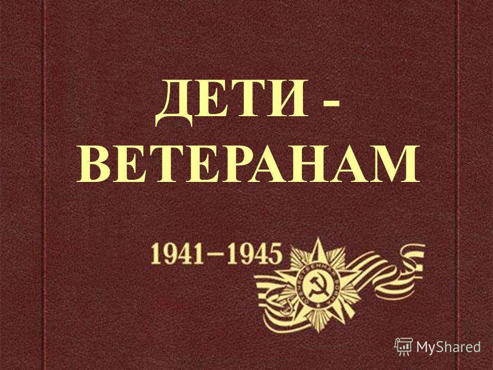 ДЕТИ - ВЕТЕРАНАМ