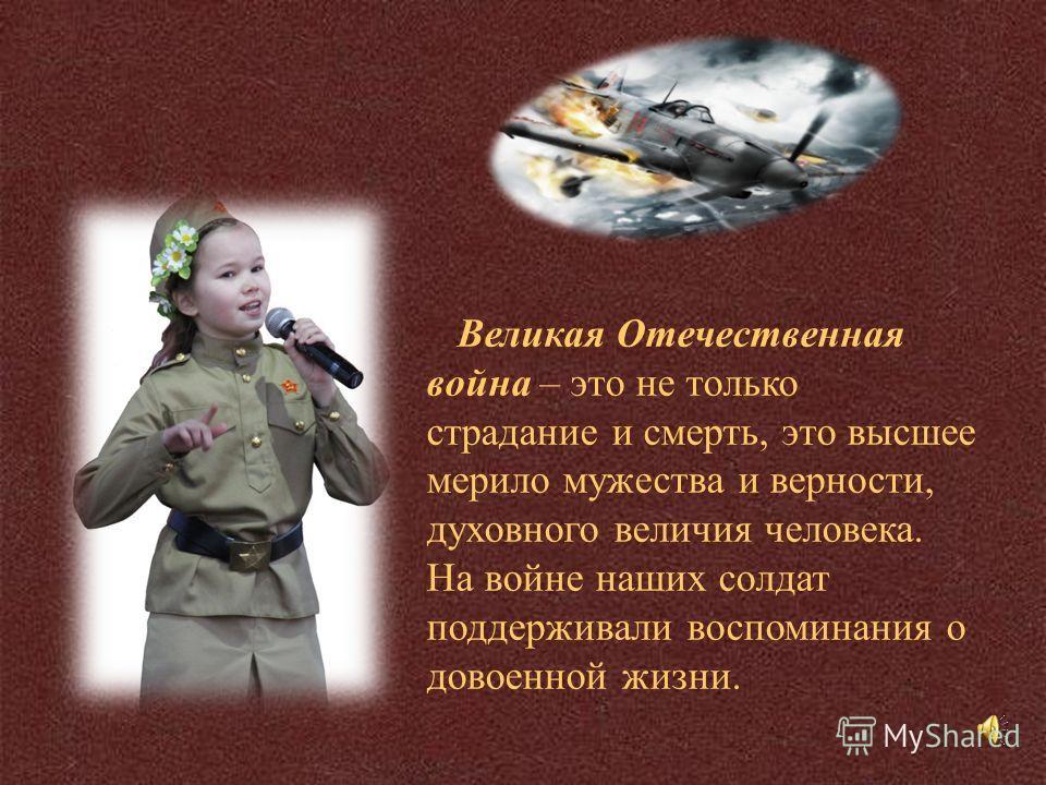 Великая Отечественная война – это не только страдание и смерть, это высшее мерило мужества и верности, духовного величия человека. На войне наших солдат поддерживали воспоминания о довоенной жизни.