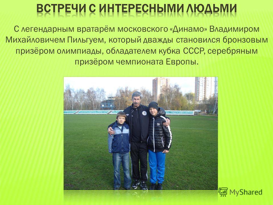 С легендарным вратарём московского «Динамо» Владимиром Михайловичем Пильгуем, который дважды становился бронзовым призёром олимпиады, обладателем кубка СССР, серебряным призёром чемпионата Европы.