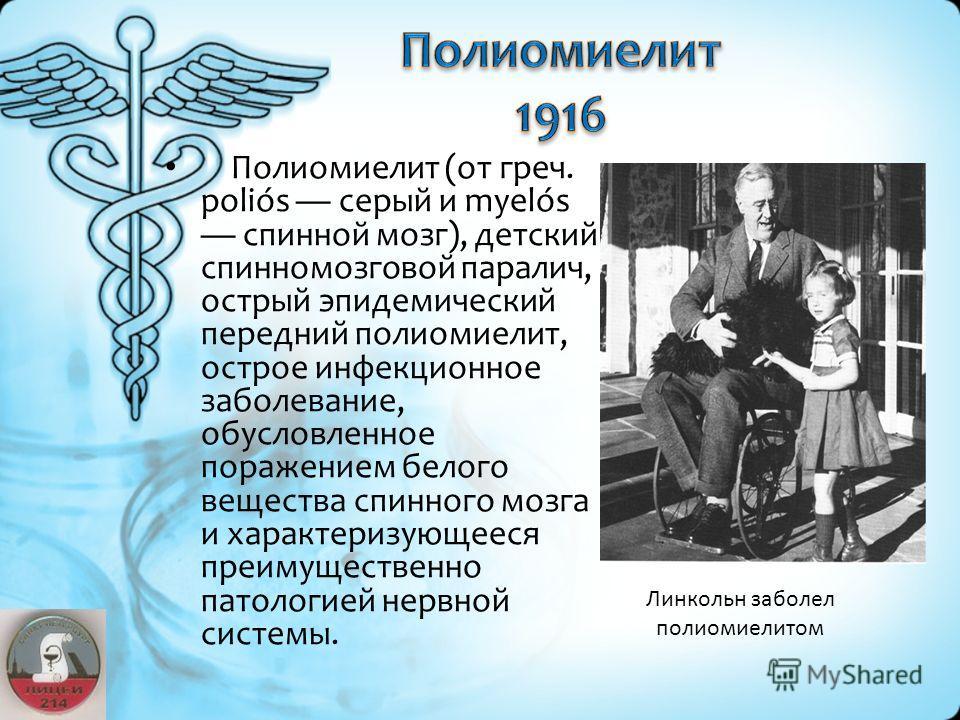 Полиомиелит (от греч. poliós серый и myelós спинной мозг), детский спинномозговой паралич, острый эпидемический передний полиомиелит, острое инфекционное заболевание, обусловленное поражением белого вещества спинного мозга и характеризующееся преимущ