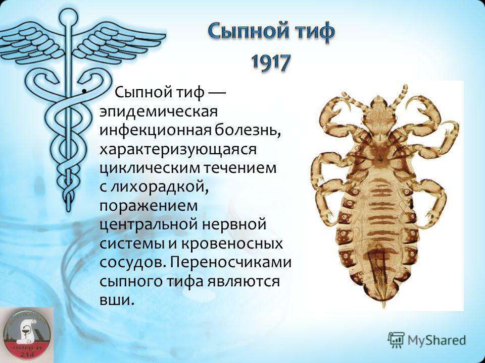 Сыпной тиф эпидемическая инфекционная болезнь, характеризующаяся циклическим течением с лихорадкой, поражением центральной нервной системы и кровеносных сосудов. Переносчиками сыпного тифа являются вши.