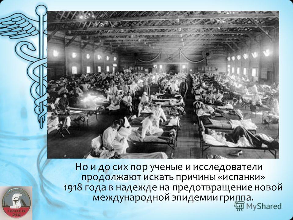 Но и до сих пор ученые и исследователи продолжают искать причины «испанки» 1918 года в надежде на предотвращение новой международной эпидемии гриппа.
